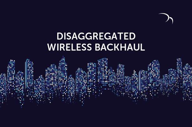 Disaggregated Wireless Backhaul – An Innovative Approach to 5G Backhaul