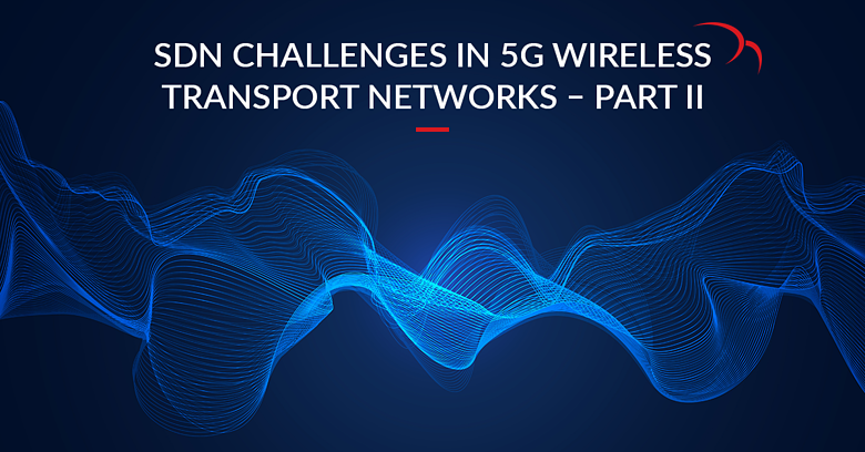 SDN Challenges in 5G Wireless Transport Networks - Part II